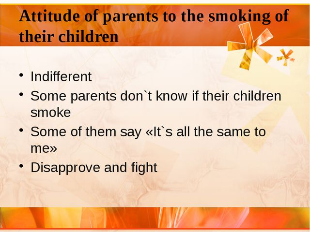 Attitude of parents to the smoking of their children Indifferent Some parents...