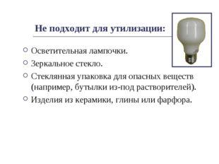 Не подходит для утилизации: Осветительная лампочки. Зеркальное стекло. Стекля