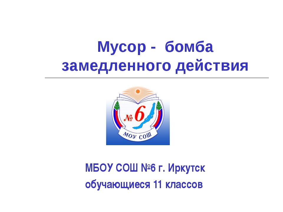 Мусор - бомба замедленного действия МБОУ СОШ №6 г. Иркутск обучающиеся 11 кла...