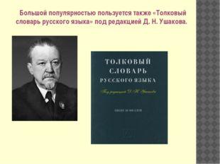 Большой популярностью пользуется также «Толковый словарь русского языка» под