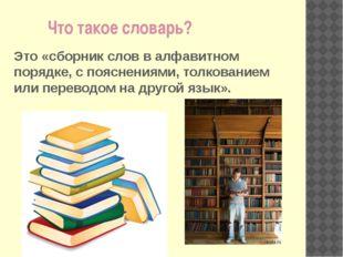 Что такое словарь? Это «сборник слов в алфавитном порядке, с пояснениями, то