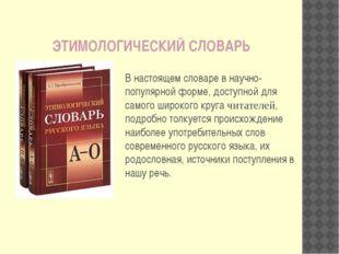 В настоящем словаре в научно-популярной форме, доступной для самого широкого