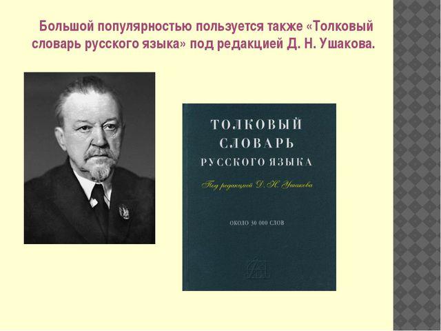 Большой популярностью пользуется также «Толковый словарь русского языка» под...