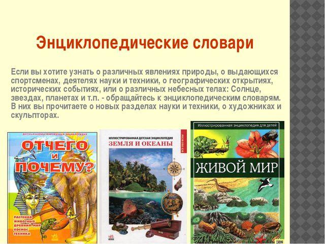 Энциклопедические словари Если вы хотите узнать о различных явлениях природы,...