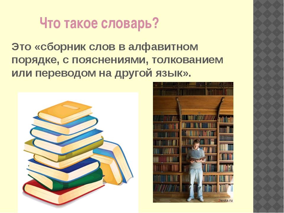 Что такое словарь? Это «сборник слов в алфавитном порядке, с пояснениями, то...