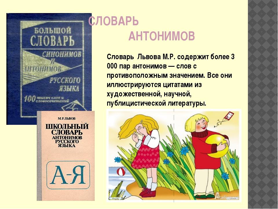 Словарь Львова М.Р. содержит более 3 000 пар антонимов — слов с противоположн...