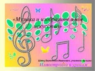 «Музыка и изобразительное искусство» Иллюстрации к урокам Швец Валентин Иван