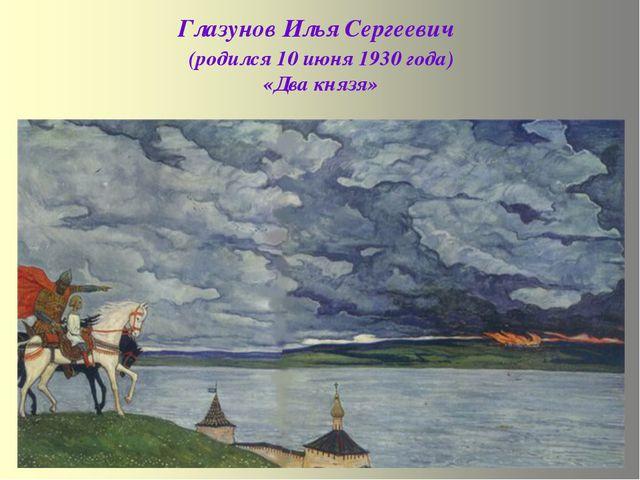 Глазунов Илья Сергеевич (родился 10 июня 1930 года) «Два князя»