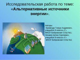 Исследовательская работа по теме: «Альтернативные источники энергии». Авторы: