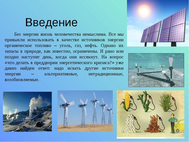 Введение Без энергии жизнь человечества немыслима. Все мы привыкли использова...