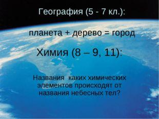 География (5 - 7 кл.): планета + дерево = город Химия (8 – 9, 11): Названия к