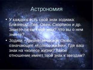 Астрономия У каждого есть свой знак зодиака: Близнецы, Лев, Овен, Скорпион и