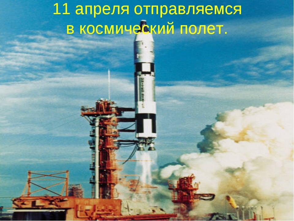 11 апреля отправляемся в космический полет.