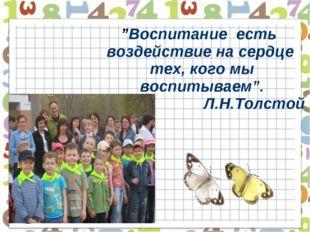 """""""Воспитание есть воздействие на сердце тех, кого мы воспитываем"""". Л.Н.Толстой"""
