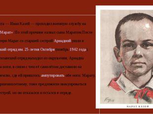 Отец Марата — Иван Казей — проходил военную службу на линкоре «Марат». По это