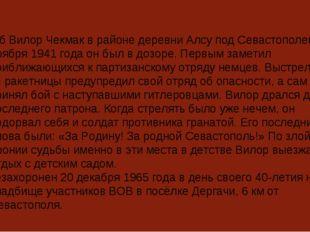 Погиб Вилор Чекмак в районе деревни Алсу под Севастополем. 10 ноября 1941 го