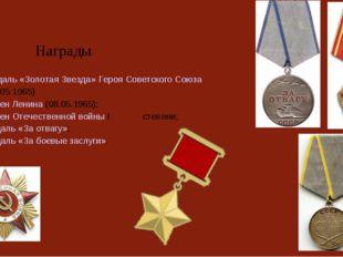 Награды  Медаль «Золотая Звезда» Героя Советского Союза (08.05.1965) орден