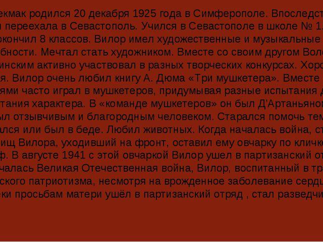 Вилор Чекмак родился 20 декабря 1925 года в Симферополе. Впоследствии его сем...