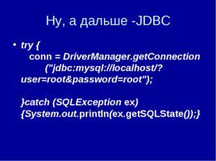 """Ну, а дальше -JDBC try { conn = DriverManager.getConnection (""""jdbc:mysql://lo"""