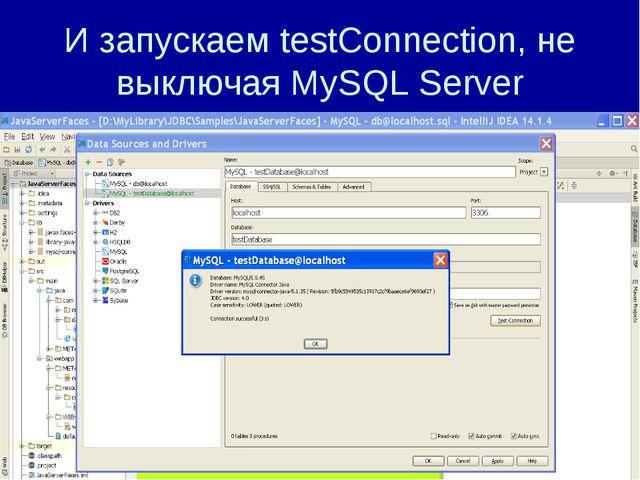 И запускаем testConnection, не выключая MySQL Server