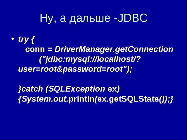 """Ну, а дальше -JDBC try { conn = DriverManager.getConnection (""""jdbc:mysql://lo..."""