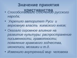 Значение принятия христианства Способствовало сплочению русского народа; Укре