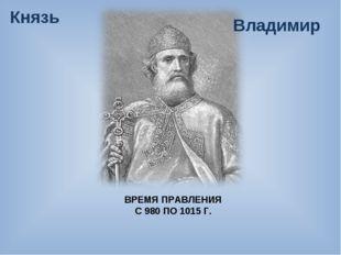 ВРЕМЯ ПРАВЛЕНИЯ С 980 ПО 1015 Г. Князь Владимир