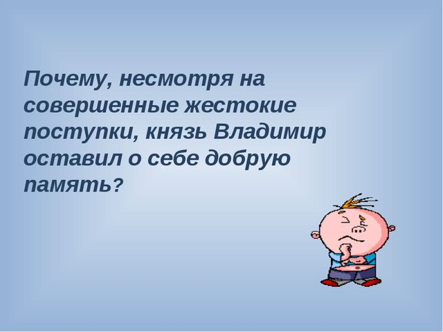 Почему, несмотря на совершенные жестокие поступки, князь Владимир оставил о с...