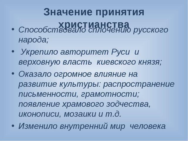 Значение принятия христианства Способствовало сплочению русского народа; Укре...
