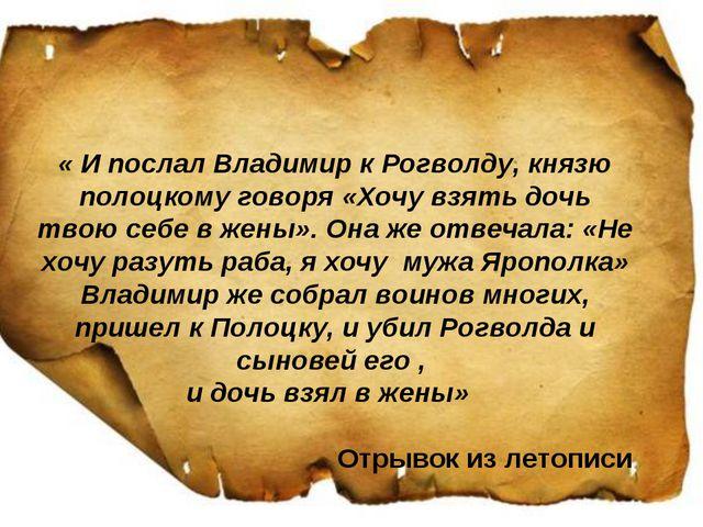 « И послал Владимир к Рогволду, князю полоцкому говоря «Хочу взять дочь твою...