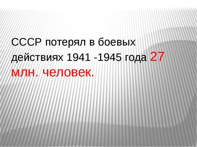 СССР потерял в боевых действиях 1941 -1945 года 27 млн. человек.