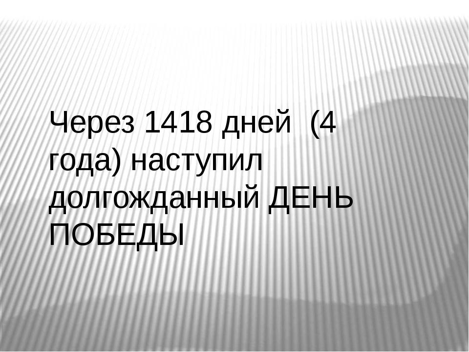 Через 1418 дней (4 года) наступил долгожданный ДЕНЬ ПОБЕДЫ