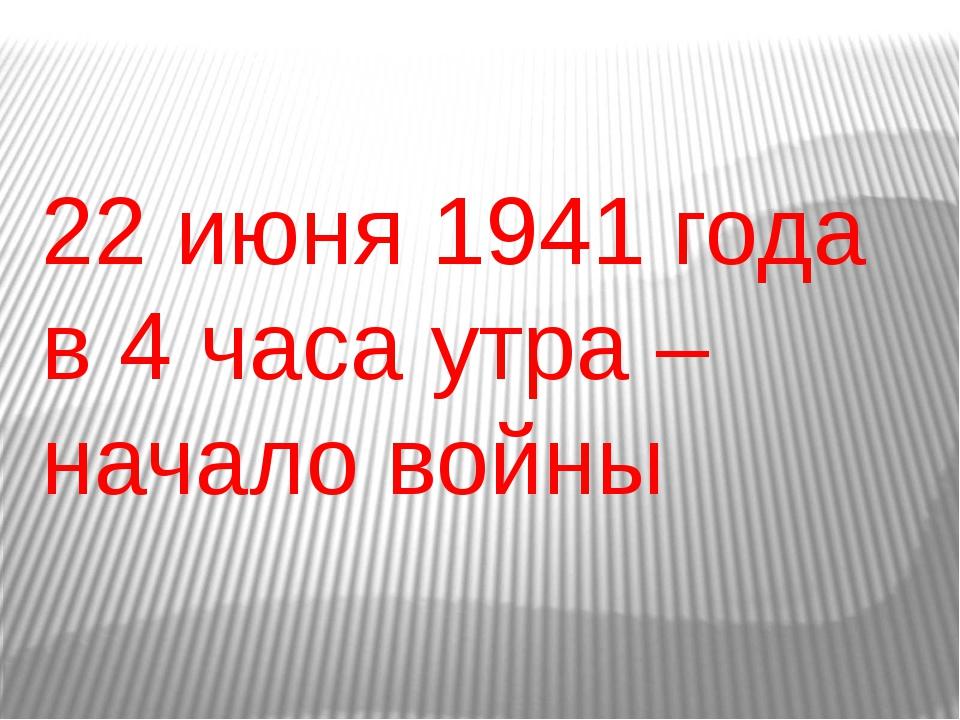 22 июня 1941 года в 4 часа утра – начало войны