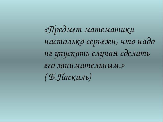 «Предмет математики настолько серьезен, что надо не упускать случая сделать е...