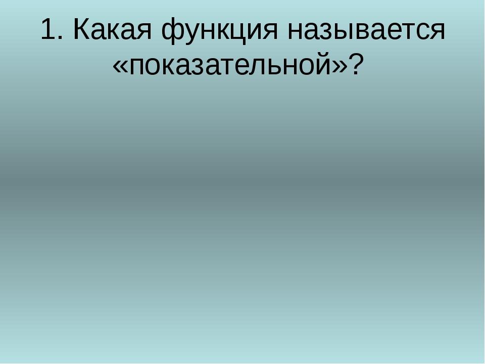 1. Какая функция называется «показательной»?
