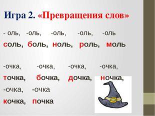 Игра 2. «Превращения слов» - оль, -оль, -оль, -оль, -оль соль, боль, ноль, р