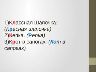 1)Классная Шапочка. (Красная шапочка) 2)Кепка. (Репка) 3)Крот в сапогах. (К