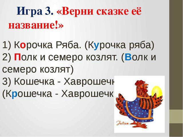 Игра 3. «Верни сказке её название!» 1) Корочка Ряба. (Курочка ряба) 2) Полк...