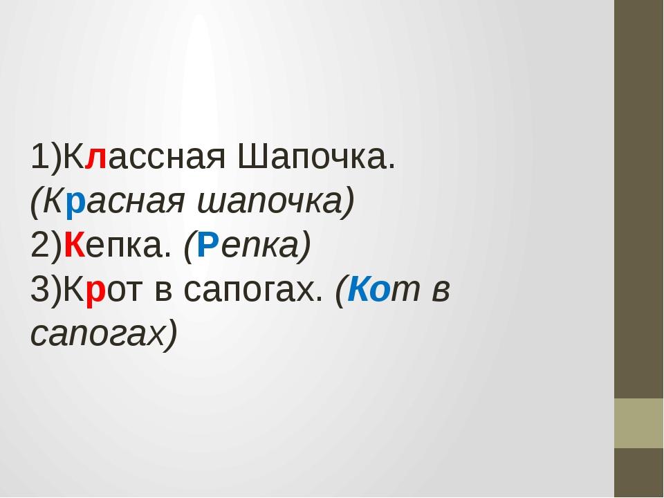 1)Классная Шапочка. (Красная шапочка) 2)Кепка. (Репка) 3)Крот в сапогах. (К...
