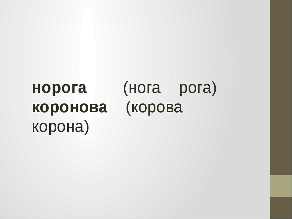 норога (нога рога) коронова (корова корона)