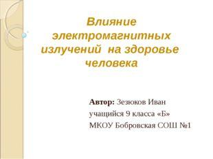 Влияние электромагнитных излучений на здоровье человека Автор: Зезюков Иван у