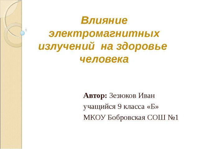 Влияние электромагнитных излучений на здоровье человека Автор: Зезюков Иван у...