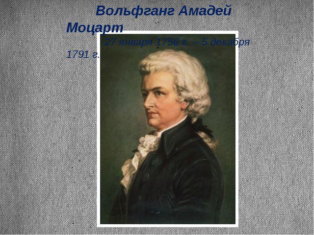 Вольфганг Амадей Моцарт 27 января 1756 г. – 5 декабря 1791 г.