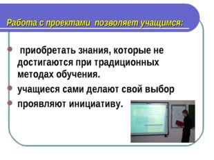 Работа с проектами позволяет учащимся: приобретать знания, которые не достиг