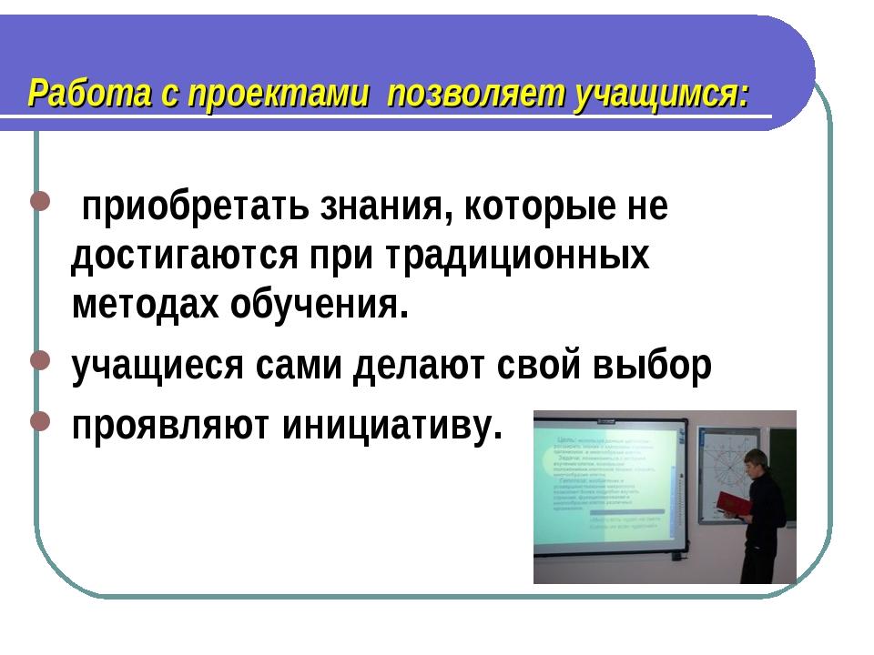 Работа с проектами позволяет учащимся: приобретать знания, которые не достиг...