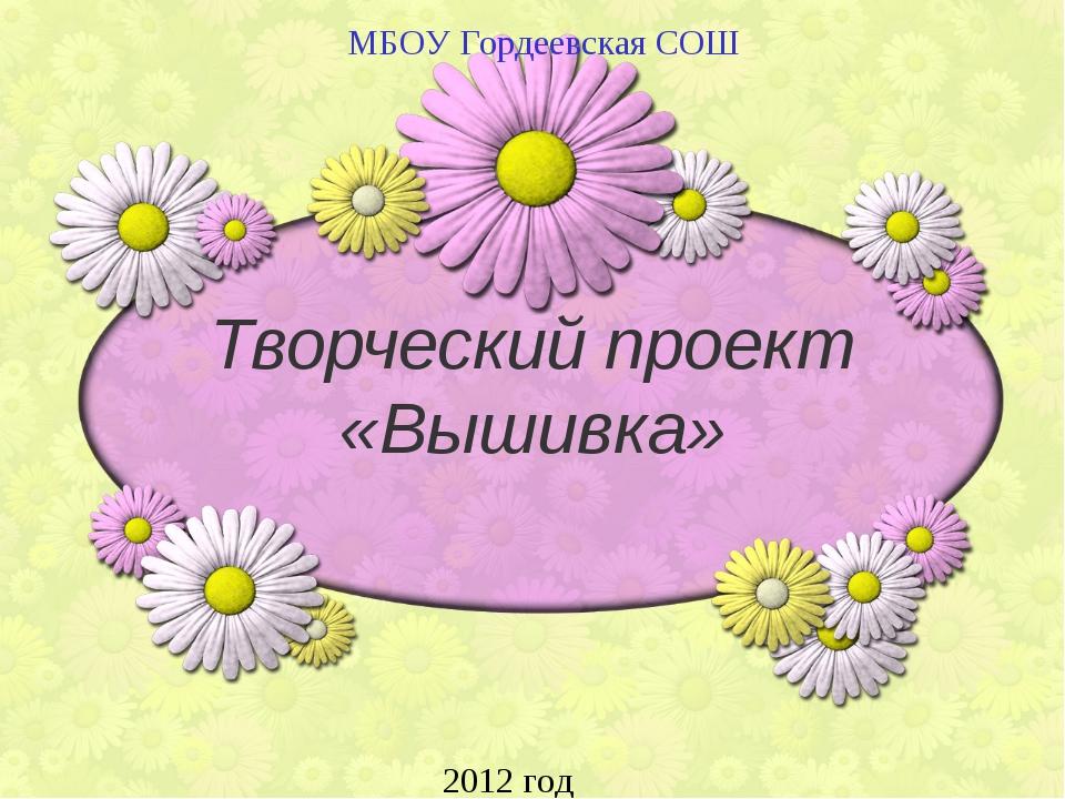 Творческий проект «Вышивка» МБОУ Гордеевская СОШ 2012 год