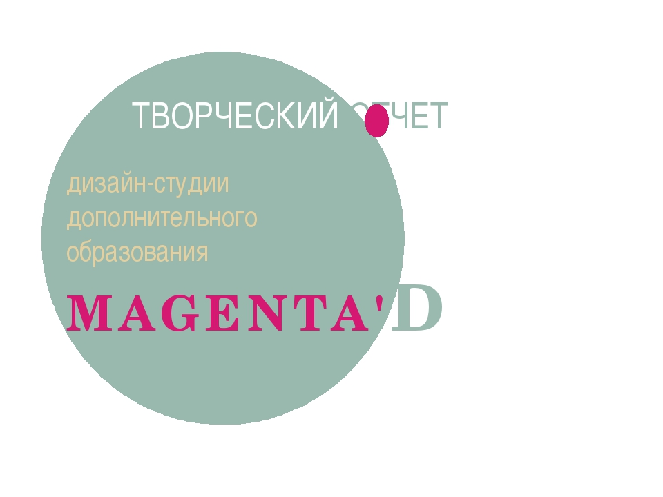 дизайн-студии дополнительного образования MAGENTA'D ТВОРЧЕСКИЙ ОТЧЕТ