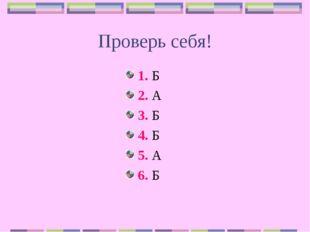 Проверь себя! 1. Б 2. А 3. Б 4. Б 5. А 6. Б