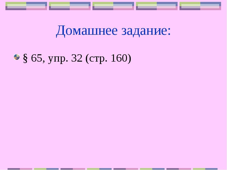 Домашнее задание: § 65, упр. 32 (стр. 160)