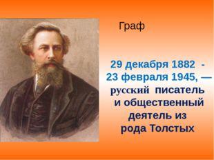 ГрафАлексе́й Никола́евич Толсто́й 29 декабря 1882 - 23 февраля1945,—русск
